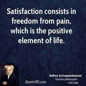 Arthur Schopenhauer - Satisfaction consists in freedom from pain, which is the positive element of life.