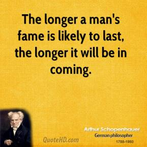 Arthur Schopenhauer - The longer a man's fame is likely to last, the longer it will be in coming.