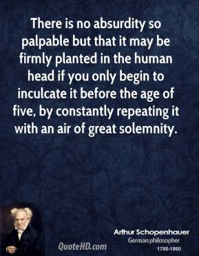Arthur Schopenhauer - There is no absurdity so palpable but that it may be firmly planted in the human head if you only begin to inculcate it before the age of five, by constantly repeating it with an air of great solemnity.