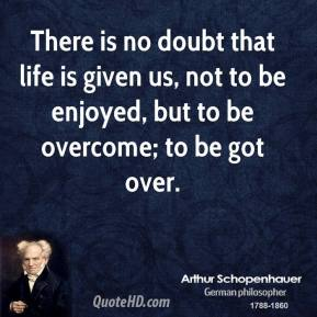 Arthur Schopenhauer - There is no doubt that life is given us, not to be enjoyed, but to be overcome; to be got over.