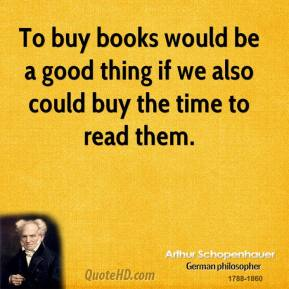Arthur Schopenhauer - To buy books would be a good thing if we also could buy the time to read them.