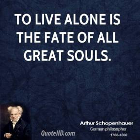 Arthur Schopenhauer - To live alone is the fate of all great souls.