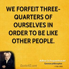 Arthur Schopenhauer - We forfeit three-quarters of ourselves in order to be like other people.