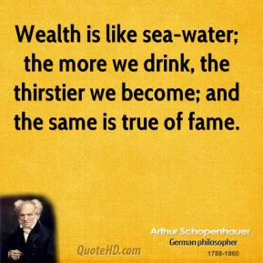 Arthur Schopenhauer - Wealth is like sea-water; the more we drink, the thirstier we become; and the same is true of fame.