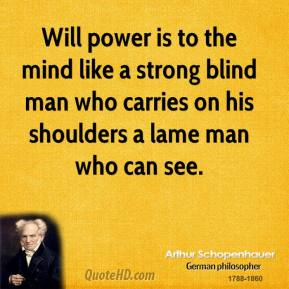 Arthur Schopenhauer - Will power is to the mind like a strong blind man who carries on his shoulders a lame man who can see.