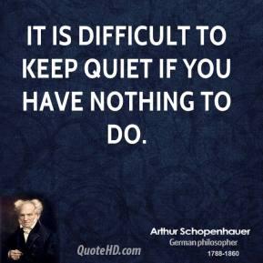 Arthur Schopenhauer - It is difficult to keep quiet if you have nothing to do.