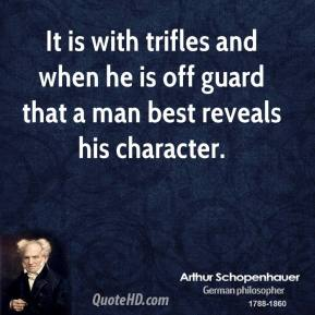 Arthur Schopenhauer - It is with trifles and when he is off guard that a man best reveals his character.