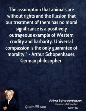 """Arthur Schopenhauer - The assumption that animals are without rights and the illusion that our treatment of them has no moral significance is a positively outrageous example of Western crudity and barbarity. Universal compassion is the only guarantee of morality."""" - Arthur Schopenhauer, German philosopher."""