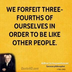 Arthur Schopenhauer - We forfeit three-fourths of ourselves in order to be like other people.