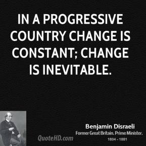 In a progressive country change is constant; change is inevitable.