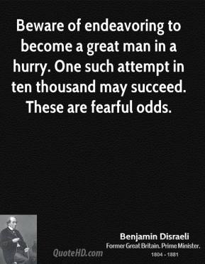 Benjamin Disraeli - Beware of endeavoring to become a great man in a hurry. One such attempt in ten thousand may succeed. These are fearful odds.