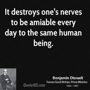 It destroys one's nerves to be amiable every day to the same human being.