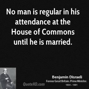 Benjamin Disraeli - No man is regular in his attendance at the House of Commons until he is married.