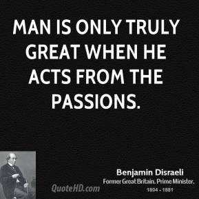 Man is only truly great when he acts from the passions.