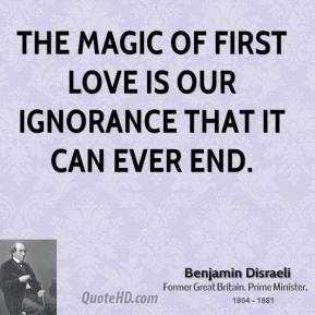 Benjamin Disraeli - The magic of first love is our ignorance that it can ever end.