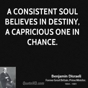 A consistent soul believes in destiny, a capricious one in chance.