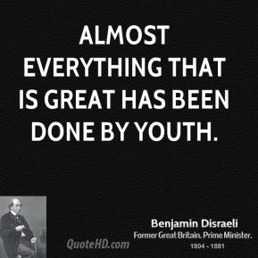Benjamin Disraeli - Almost everything that is great has been done by youth.
