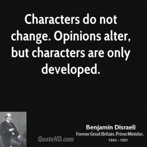 Benjamin Disraeli - Characters do not change. Opinions alter, but characters are only developed.