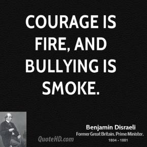 Benjamin Disraeli - Courage is fire, and bullying is smoke.