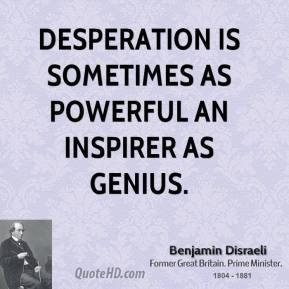 Benjamin Disraeli - Desperation is sometimes as powerful an inspirer as genius.