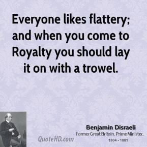 Everyone likes flattery; and when you come to Royalty you should lay it on with a trowel.