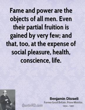 Fame and power are the objects of all men. Even their partial fruition is gained by very few; and that, too, at the expense of social pleasure, health, conscience, life.