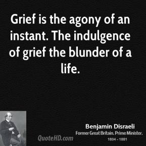 Grief is the agony of an instant. The indulgence of grief the blunder of a life.