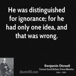 He was distinguished for ignorance; for he had only one idea, and that was wrong.