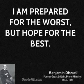 Benjamin Disraeli - I am prepared for the worst, but hope for the best.