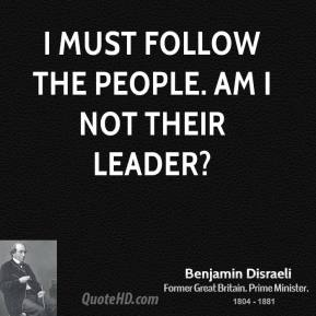 Benjamin Disraeli - I must follow the people. Am I not their leader?