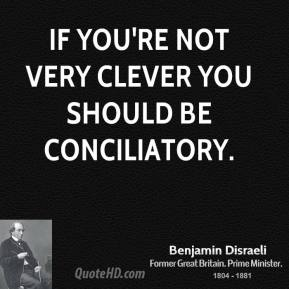 If you're not very clever you should be conciliatory.