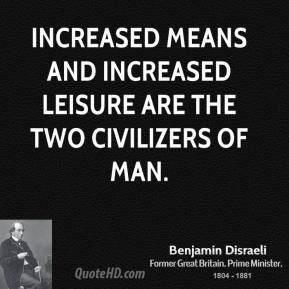 Increased means and increased leisure are the two civilizers of man.