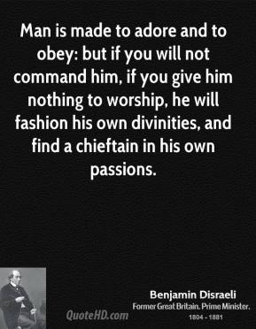 Man is made to adore and to obey: but if you will not command him, if you give him nothing to worship, he will fashion his own divinities, and find a chieftain in his own passions.