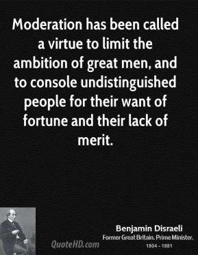 Moderation has been called a virtue to limit the ambition of great men, and to console undistinguished people for their want of fortune and their lack of merit.