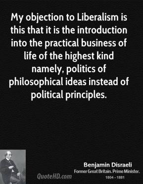 My objection to Liberalism is this that it is the introduction into the practical business of life of the highest kind namely, politics of philosophical ideas instead of political principles.