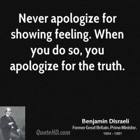 Never apologize for showing feeling. When you do so, you apologize for the truth.