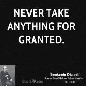 Benjamin Disraeli - Never take anything for granted.