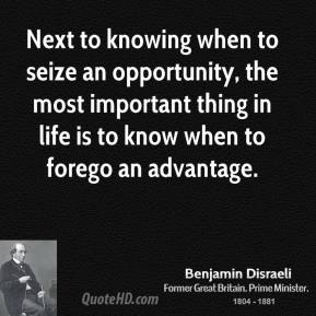 Next to knowing when to seize an opportunity, the most important thing in life is to know when to forego an advantage.