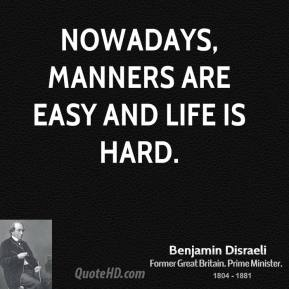 Nowadays, manners are easy and life is hard.