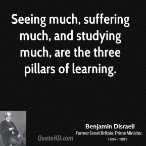 Benjamin Disraeli - Seeing much, suffering much, and studying much, are the three pillars of learning.