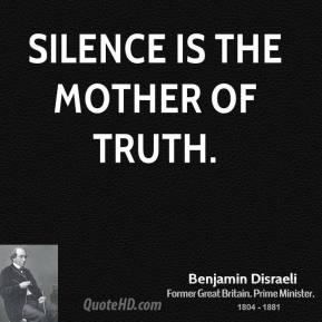 Benjamin Disraeli - Silence is the mother of truth.