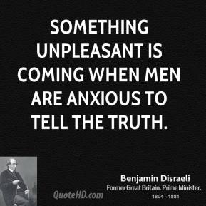 Something unpleasant is coming when men are anxious to tell the truth.