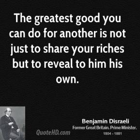 Benjamin Disraeli - The greatest good you can do for another is not just to share your riches but to reveal to him his own.