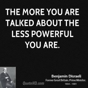 Benjamin Disraeli - The more you are talked about the less powerful you are.