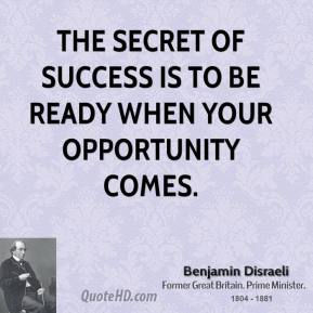 Benjamin Disraeli - The secret of success is to be ready when your opportunity comes.