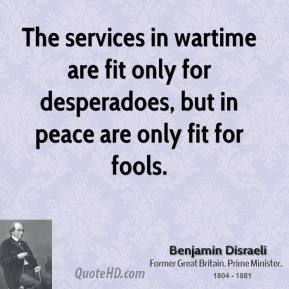 Benjamin Disraeli - The services in wartime are fit only for desperadoes, but in peace are only fit for fools.