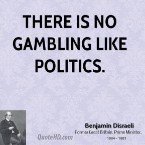 There is no gambling like politics.