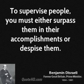 To supervise people, you must either surpass them in their accomplishments or despise them.