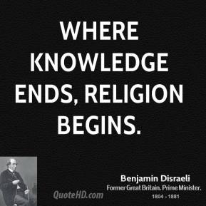 Benjamin Disraeli - Where knowledge ends, religion begins.