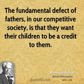 Bertrand Russell - The fundamental defect of fathers, in our competitive society, is that they want their children to be a credit to them.
